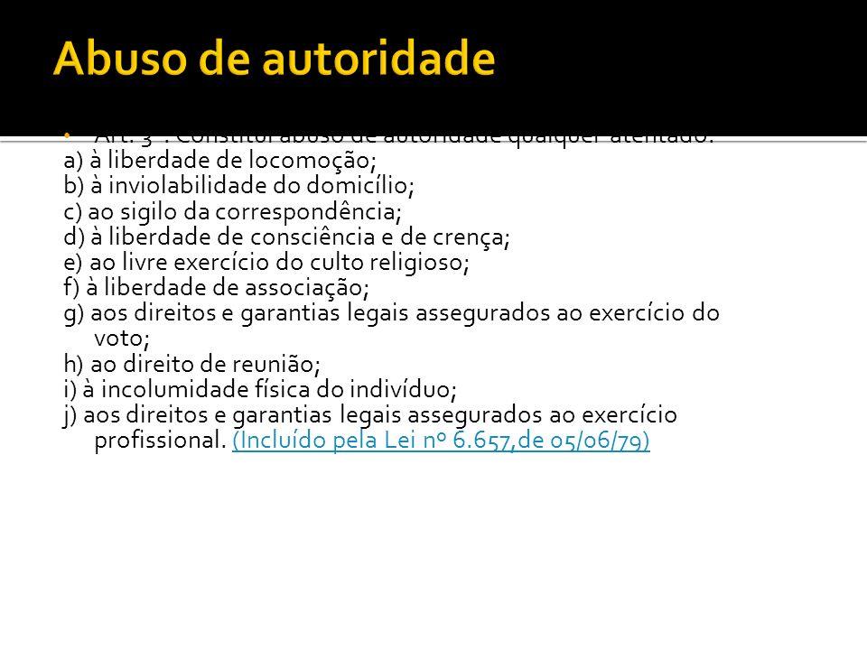 Abuso de autoridade Art. 3º. Constitui abuso de autoridade qualquer atentado: a) à liberdade de locomoção;