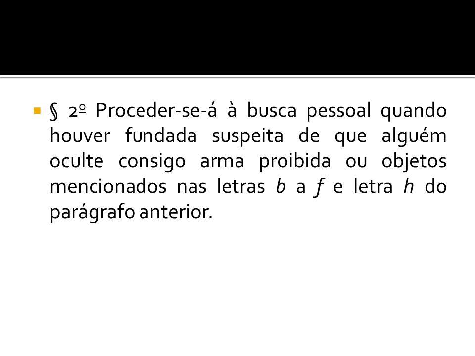 § 2o Proceder-se-á à busca pessoal quando houver fundada suspeita de que alguém oculte consigo arma proibida ou objetos mencionados nas letras b a f e letra h do parágrafo anterior.