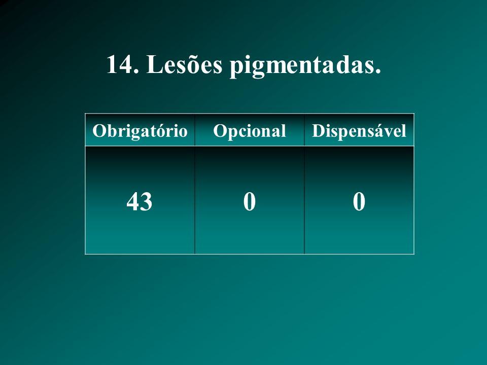 14. Lesões pigmentadas. Obrigatório Opcional Dispensável 43
