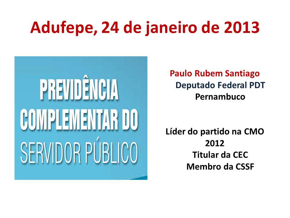 Adufepe, 24 de janeiro de 2013Paulo Rubem Santiago Deputado Federal PDT Pernambuco Líder do partido na CMO 2012 Titular da CEC Membro da CSSF