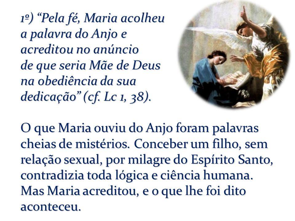 1º) Pela fé, Maria acolheu a palavra do Anjo e acreditou no anúncio de que seria Mãe de Deus na obediência da sua dedicação (cf.