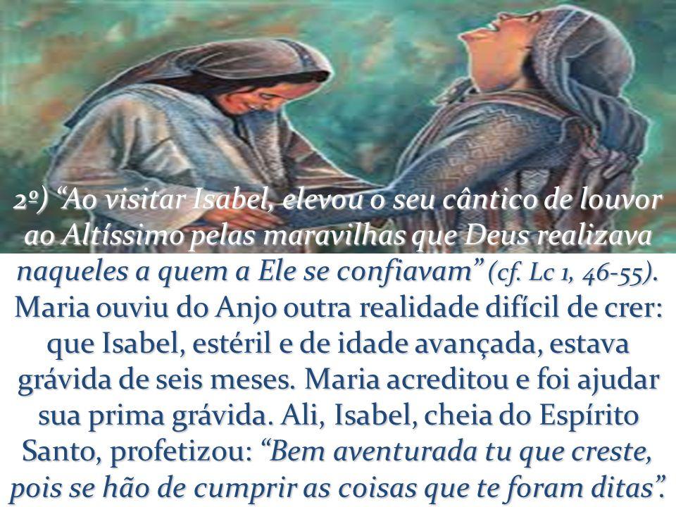 2º) Ao visitar Isabel, elevou o seu cântico de louvor ao Altíssimo pelas maravilhas que Deus realizava naqueles a quem a Ele se confiavam (cf.