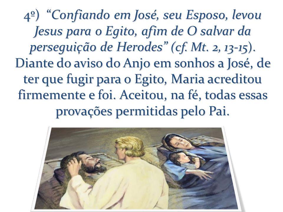 4º) Confiando em José, seu Esposo, levou Jesus para o Egito, afim de O salvar da perseguição de Herodes (cf.