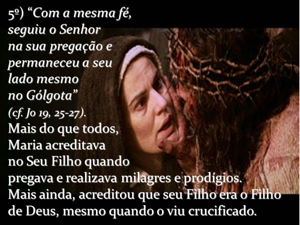 5º) Com a mesma fé, seguiu o Senhor na sua pregação e permaneceu a seu lado mesmo no Gólgota (cf.