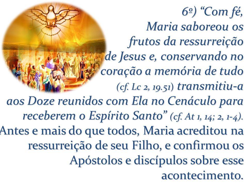 6º) Com fé, Maria saboreou os frutos da ressurreição de Jesus e, conservando no coração a memória de tudo (cf.