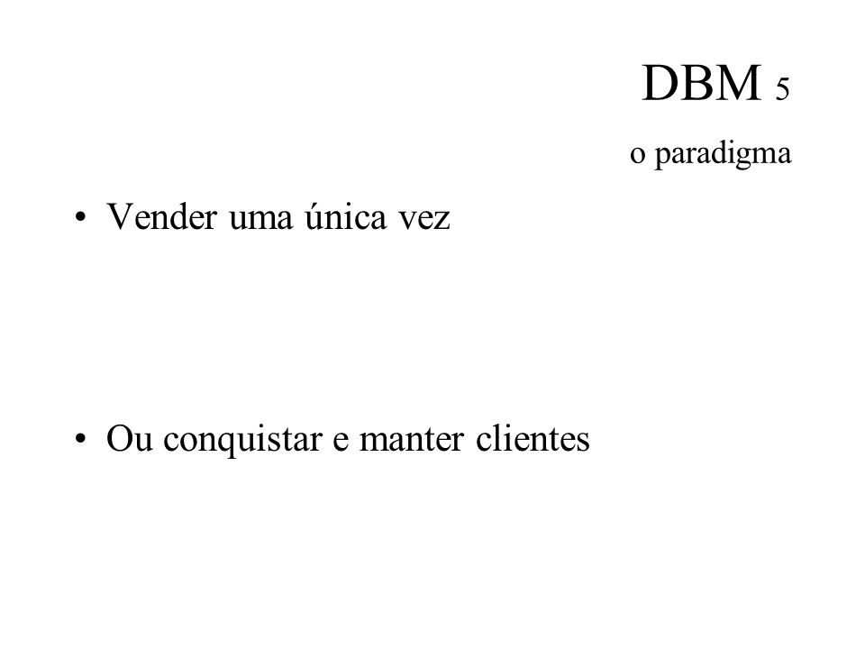 DBM 5 o paradigma Vender uma única vez Ou conquistar e manter clientes