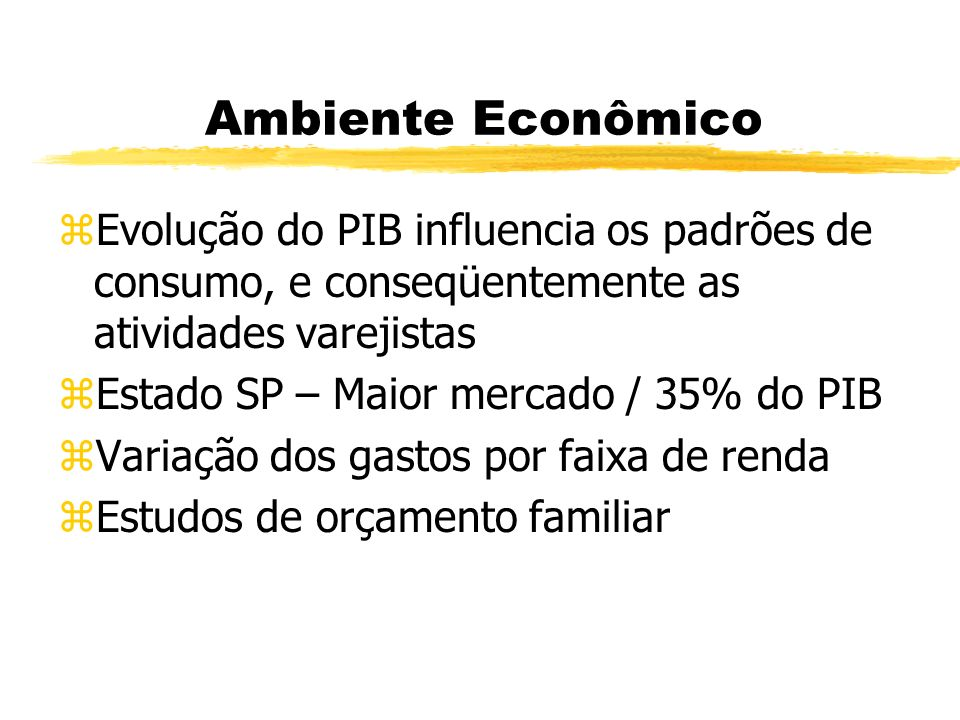 Ambiente Econômico Evolução do PIB influencia os padrões de consumo, e conseqüentemente as atividades varejistas.