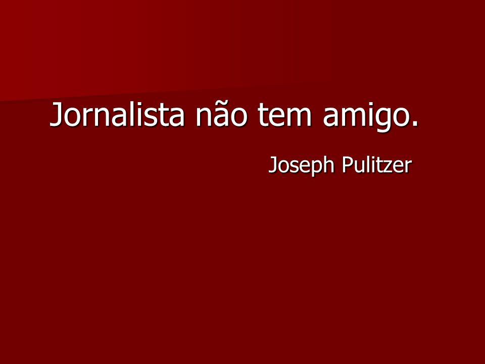 Jornalista não tem amigo.