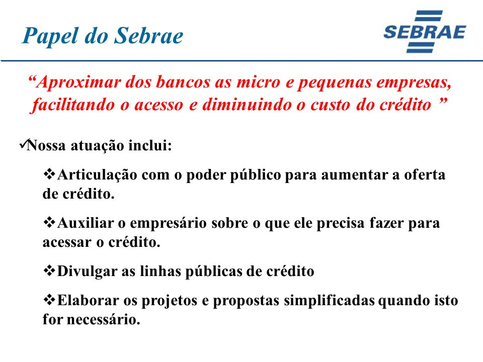 Papel do Sebrae Aproximar dos bancos as micro e pequenas empresas, facilitando o acesso e diminuindo o custo do crédito