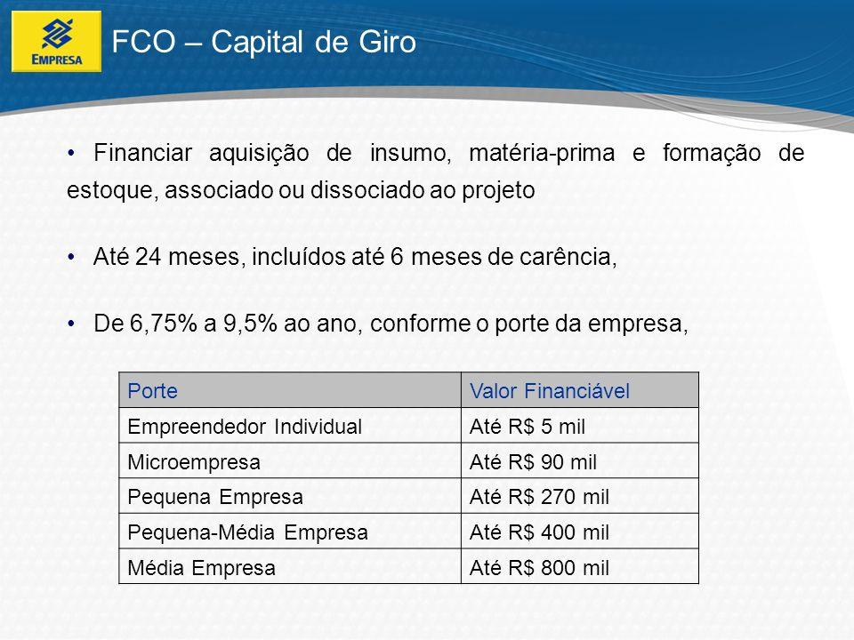 FCO – Capital de Giro Financiar aquisição de insumo, matéria-prima e formação de estoque, associado ou dissociado ao projeto.