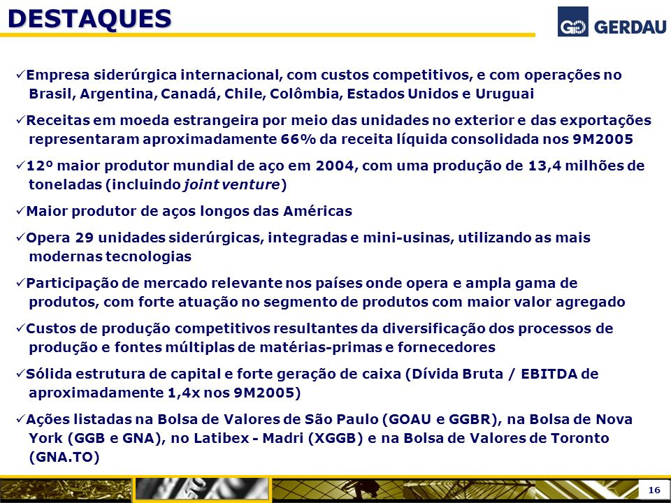 Empresa siderúrgica internacional, com custos competitivos, e com operações no Brasil, Argentina, Canadá, Chile, Colômbia, Estados Unidos e Uruguai