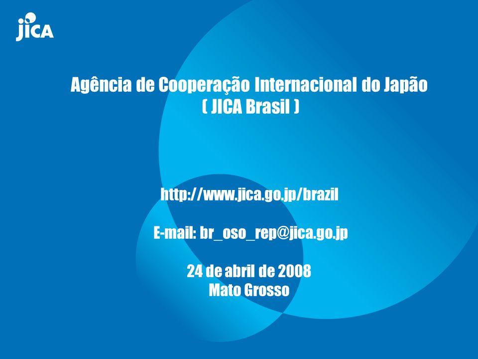 Agência de Cooperação Internacional do Japão ( JICA Brasil ) http://www.jica.go.jp/brazil E-mail: br_oso_rep@jica.go.jp 24 de abril de 2008 Mato Grosso