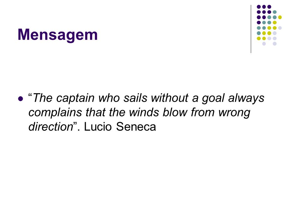 Mensagem The captain who sails without a goal always complains that the winds blow from wrong direction .