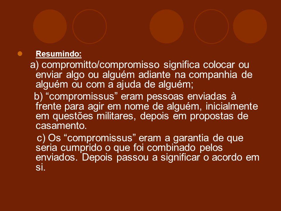 Resumindo: a) compromitto/compromisso significa colocar ou enviar algo ou alguém adiante na companhia de alguém ou com a ajuda de alguém;