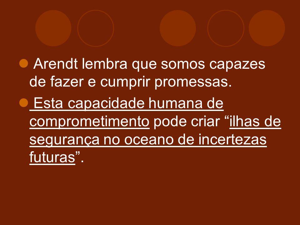 Arendt lembra que somos capazes de fazer e cumprir promessas.