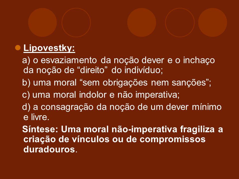 Lipovestky: a) o esvaziamento da noção dever e o inchaço da noção de direito do indivíduo; b) uma moral sem obrigações nem sanções ;