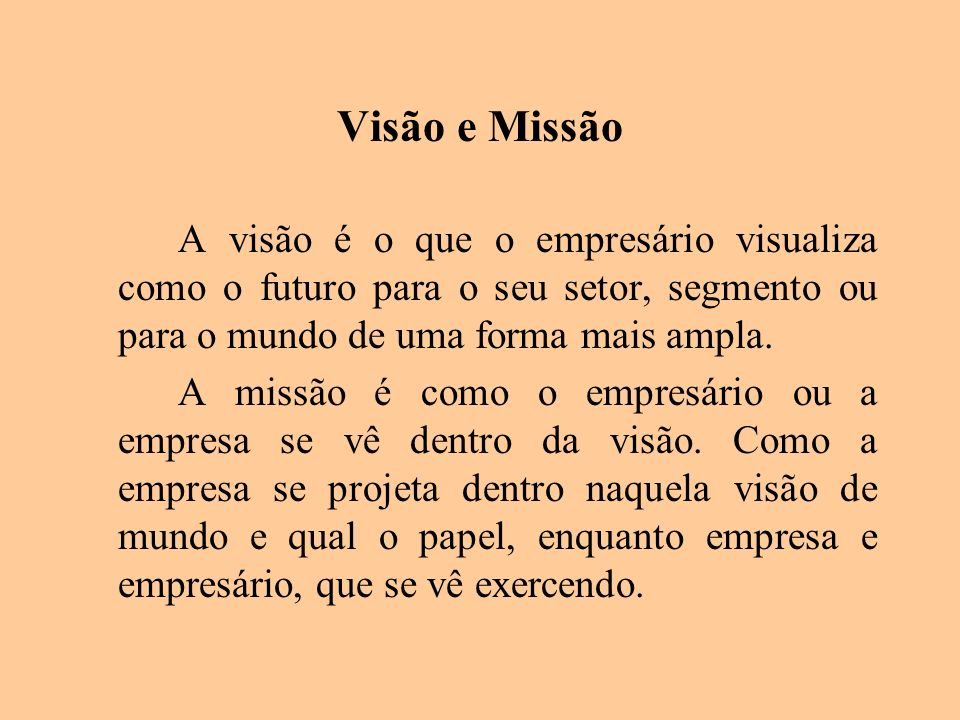Visão e MissãoA visão é o que o empresário visualiza como o futuro para o seu setor, segmento ou para o mundo de uma forma mais ampla.