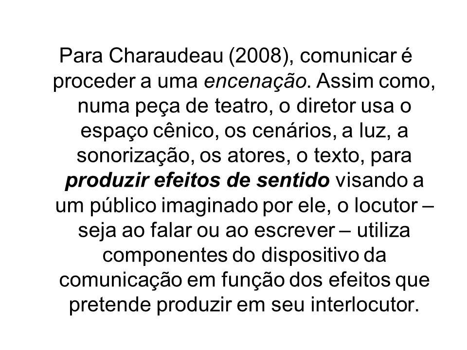 Para Charaudeau (2008), comunicar é proceder a uma encenação