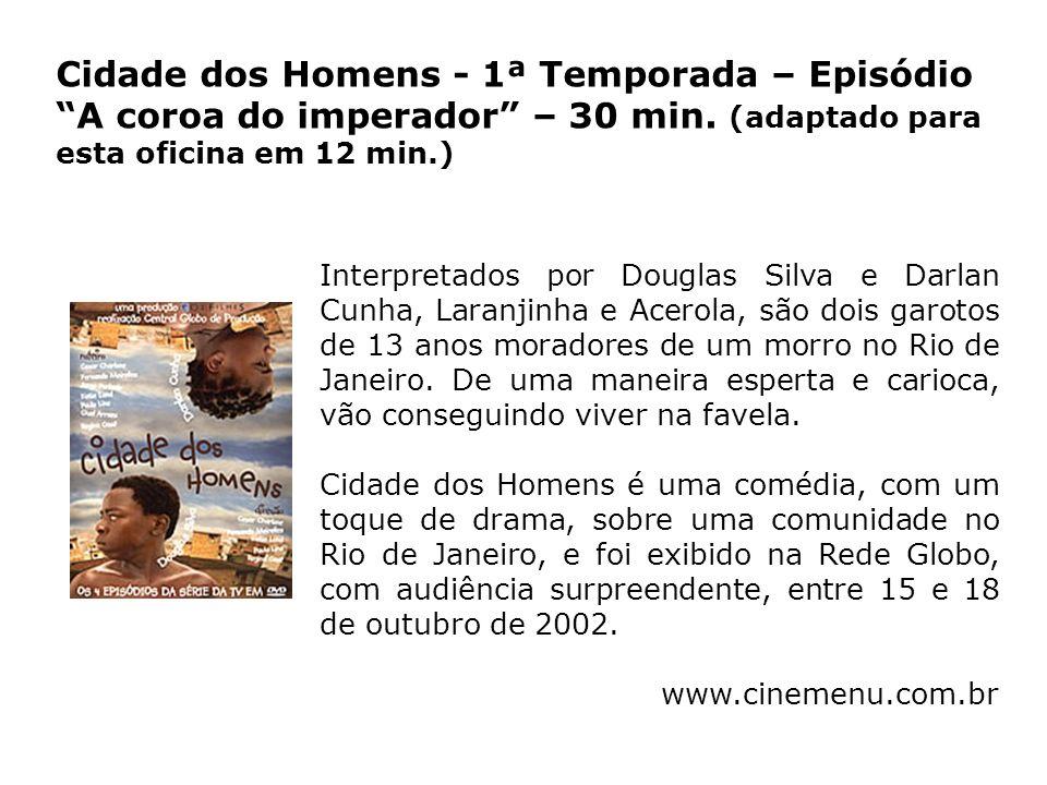 Cidade dos Homens - 1ª Temporada – Episódio A coroa do imperador – 30 min. (adaptado para esta oficina em 12 min.)