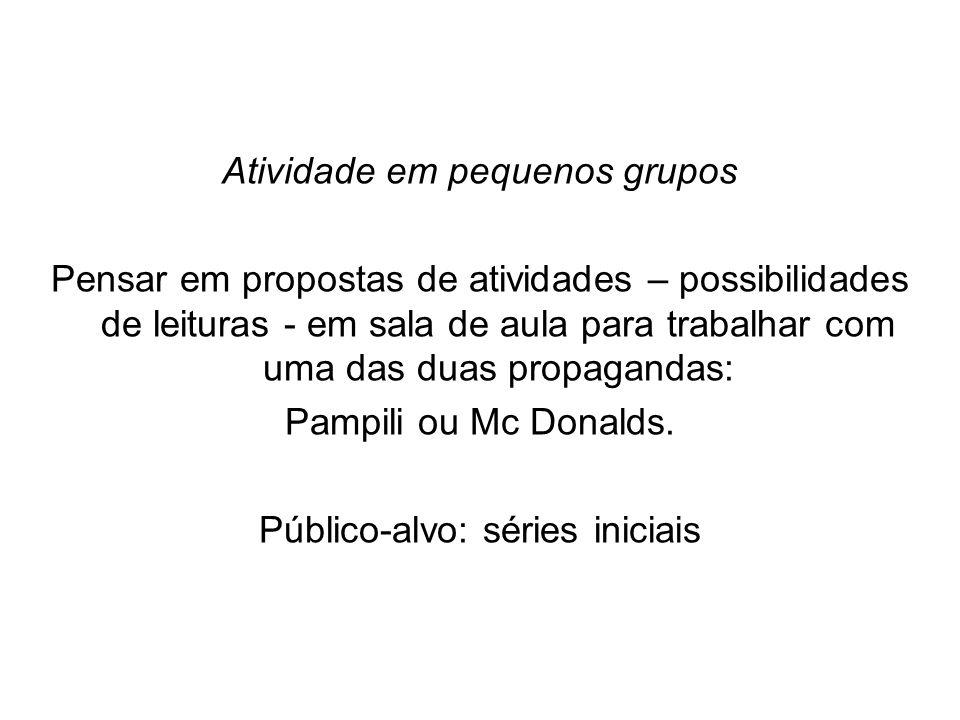 Atividade em pequenos grupos Pensar em propostas de atividades – possibilidades de leituras - em sala de aula para trabalhar com uma das duas propagandas: Pampili ou Mc Donalds.