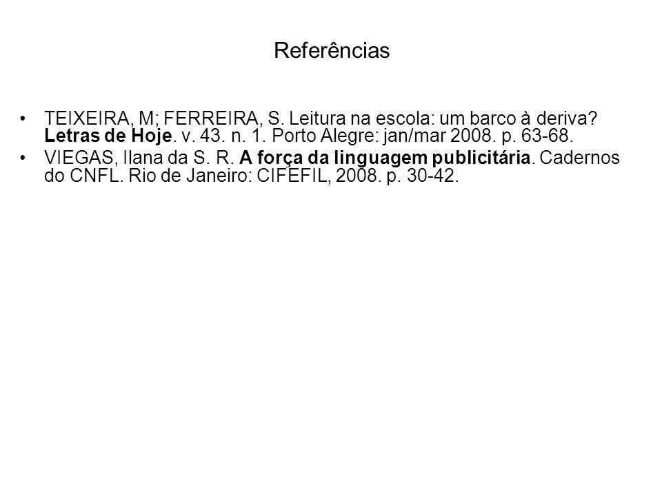 Referências TEIXEIRA, M; FERREIRA, S. Leitura na escola: um barco à deriva Letras de Hoje. v. 43. n. 1. Porto Alegre: jan/mar 2008. p. 63-68.