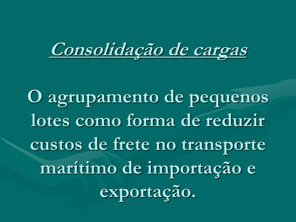 Consolidação de cargas O agrupamento de pequenos lotes como forma de reduzir custos de frete no transporte marítimo de importação e exportação.