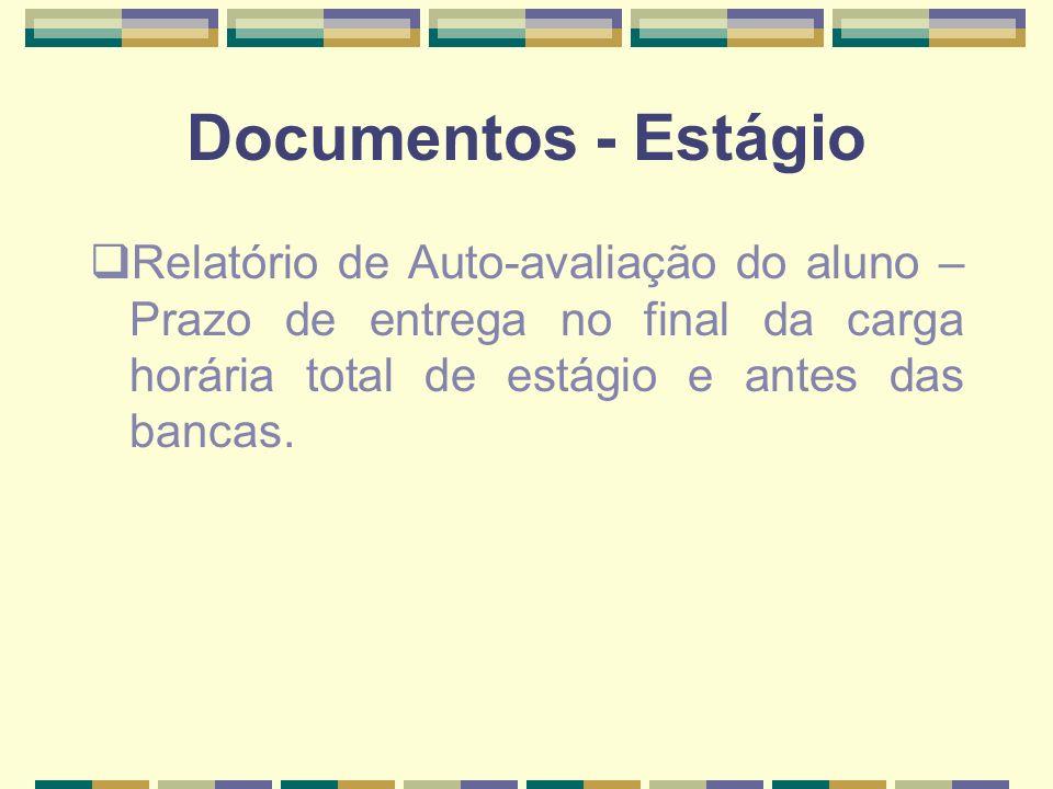 Documentos - Estágio Relatório de Auto-avaliação do aluno – Prazo de entrega no final da carga horária total de estágio e antes das bancas.