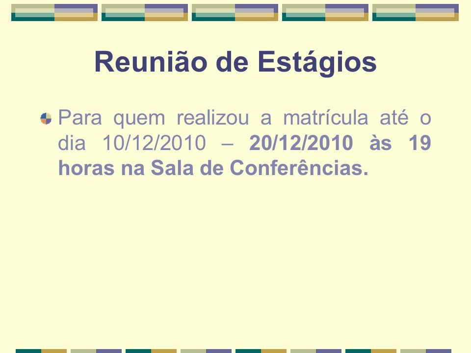 Reunião de Estágios Para quem realizou a matrícula até o dia 10/12/2010 – 20/12/2010 às 19 horas na Sala de Conferências.