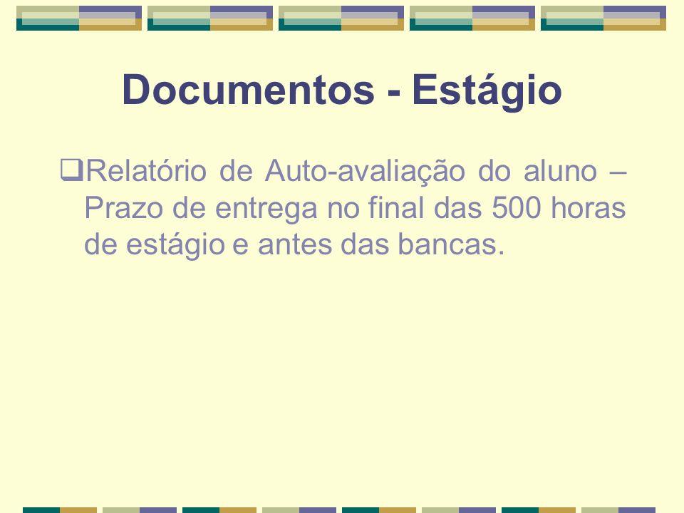 Documentos - Estágio Relatório de Auto-avaliação do aluno – Prazo de entrega no final das 500 horas de estágio e antes das bancas.