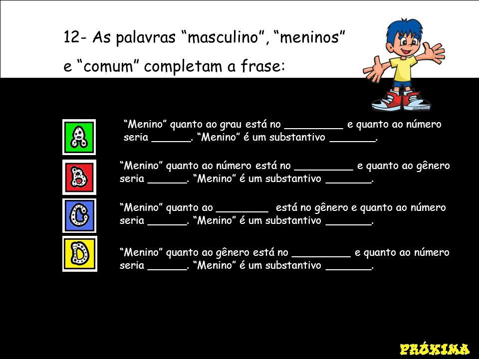 12- As palavras masculino , meninos e comum completam a frase: