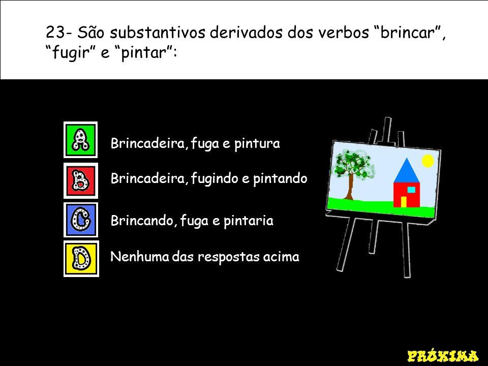 23- São substantivos derivados dos verbos brincar , fugir e pintar :