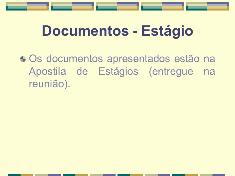 Documentos - Estágio Os documentos apresentados estão na Apostila de Estágios (entregue na reunião).