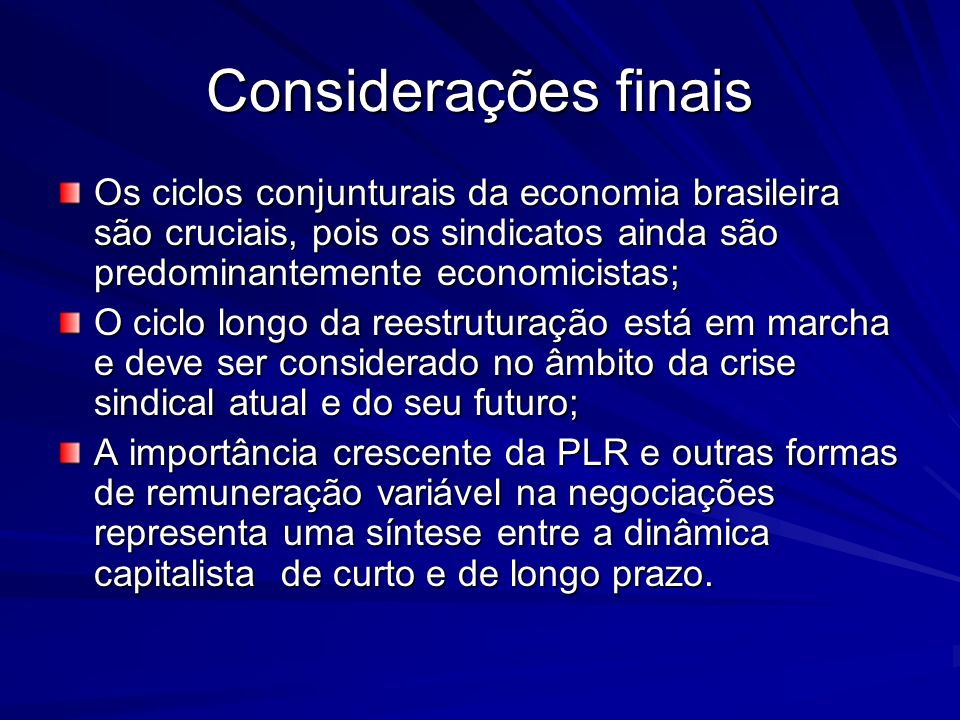 Considerações finais Os ciclos conjunturais da economia brasileira são cruciais, pois os sindicatos ainda são predominantemente economicistas;