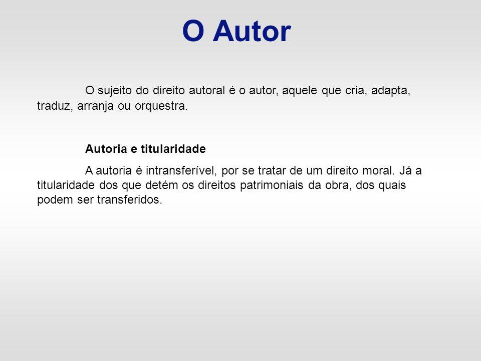 O Autor O sujeito do direito autoral é o autor, aquele que cria, adapta, traduz, arranja ou orquestra.