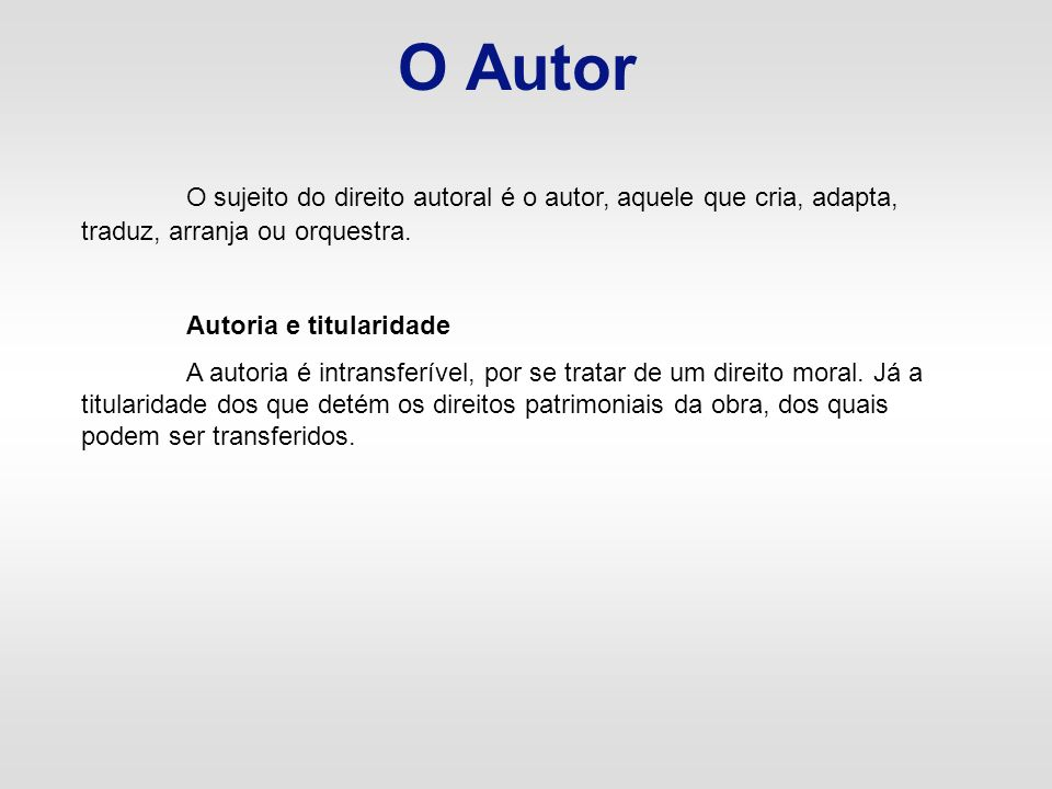 O AutorO sujeito do direito autoral é o autor, aquele que cria, adapta, traduz, arranja ou orquestra.