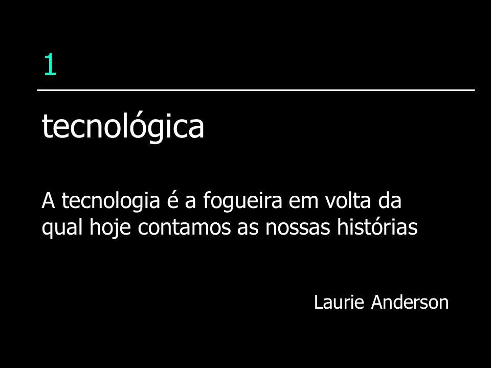 1tecnológica.A tecnologia é a fogueira em volta da qual hoje contamos as nossas histórias.