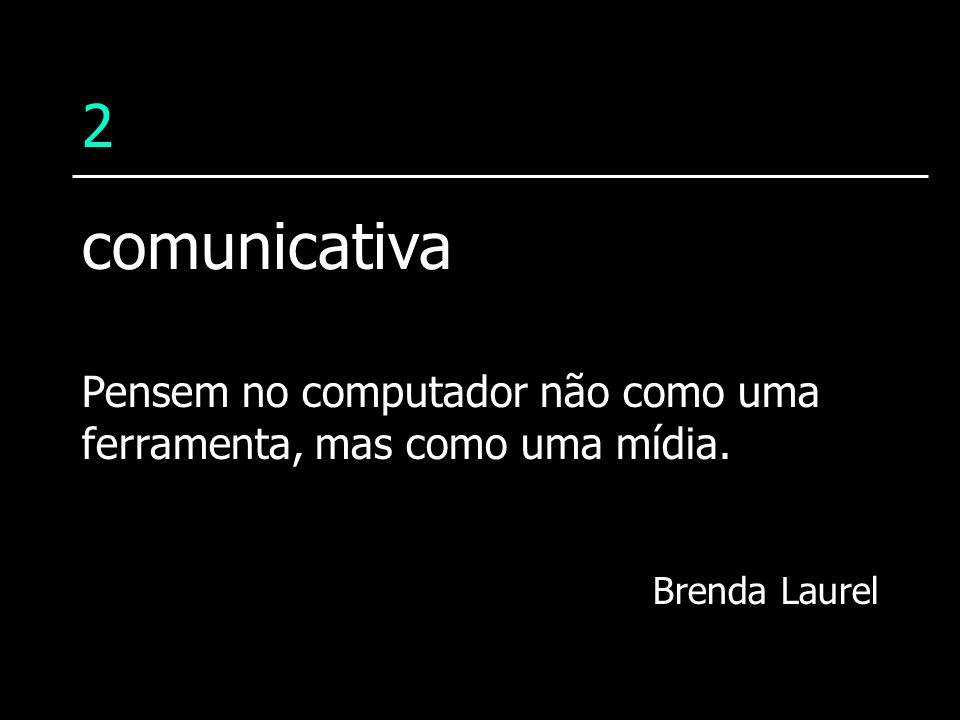2 comunicativa Pensem no computador não como uma ferramenta, mas como uma mídia. Brenda Laurel