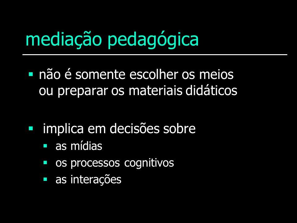 mediação pedagógica não é somente escolher os meios ou preparar os materiais didáticos. implica em decisões sobre.