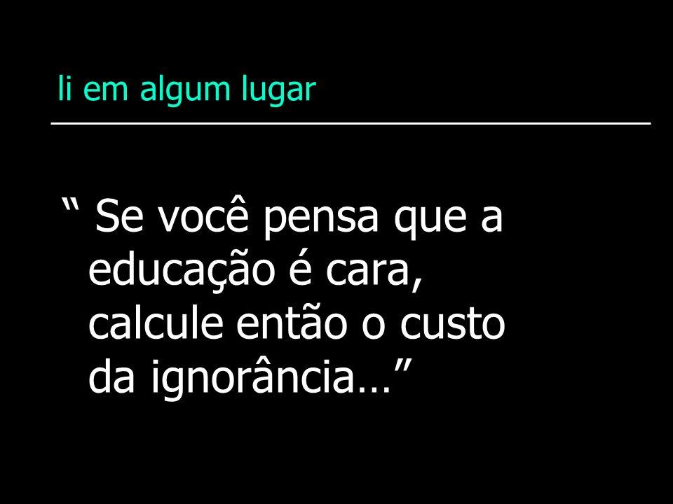 li em algum lugar Se você pensa que a educação é cara, calcule então o custo da ignorância…