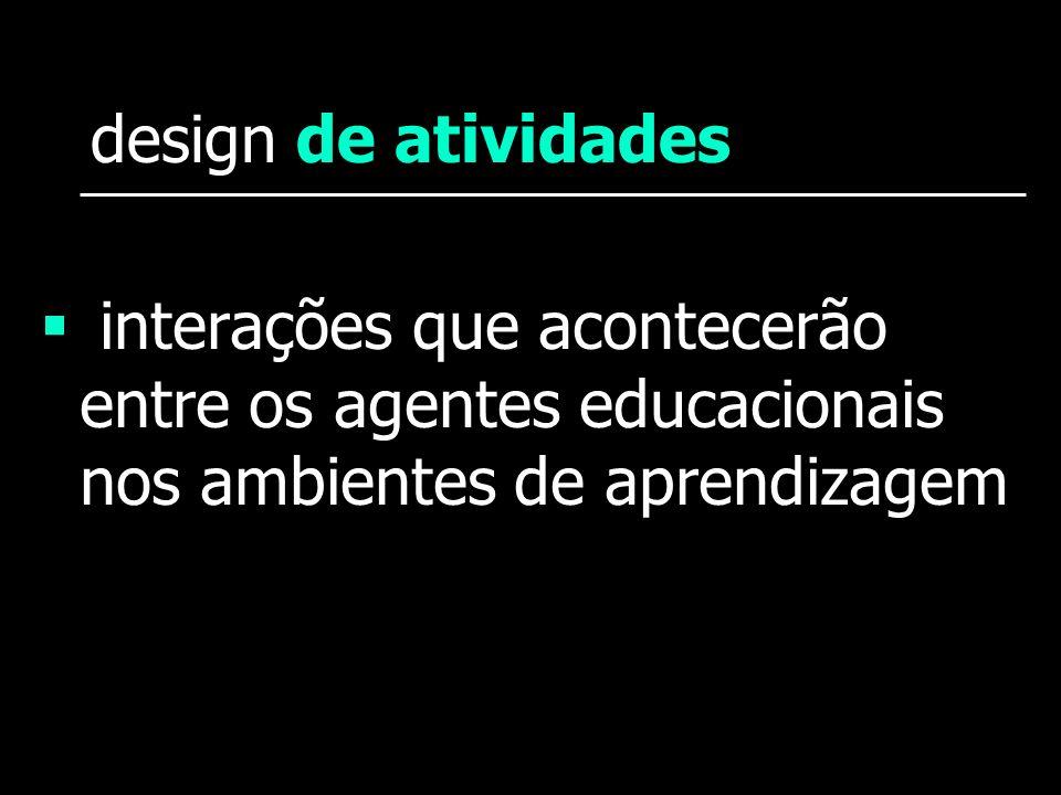 design de atividadesinterações que acontecerão entre os agentes educacionais nos ambientes de aprendizagem.