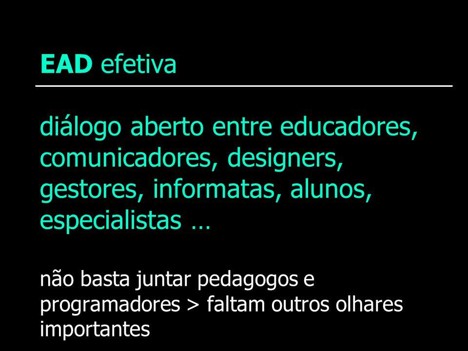 EAD efetiva diálogo aberto entre educadores, comunicadores, designers, gestores, informatas, alunos, especialistas … não basta juntar pedagogos e programadores > faltam outros olhares importantes