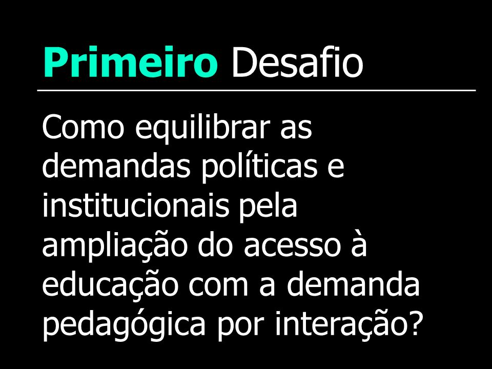 Primeiro Desafio Como equilibrar as demandas políticas e institucionais pela ampliação do acesso à educação com a demanda pedagógica por interação