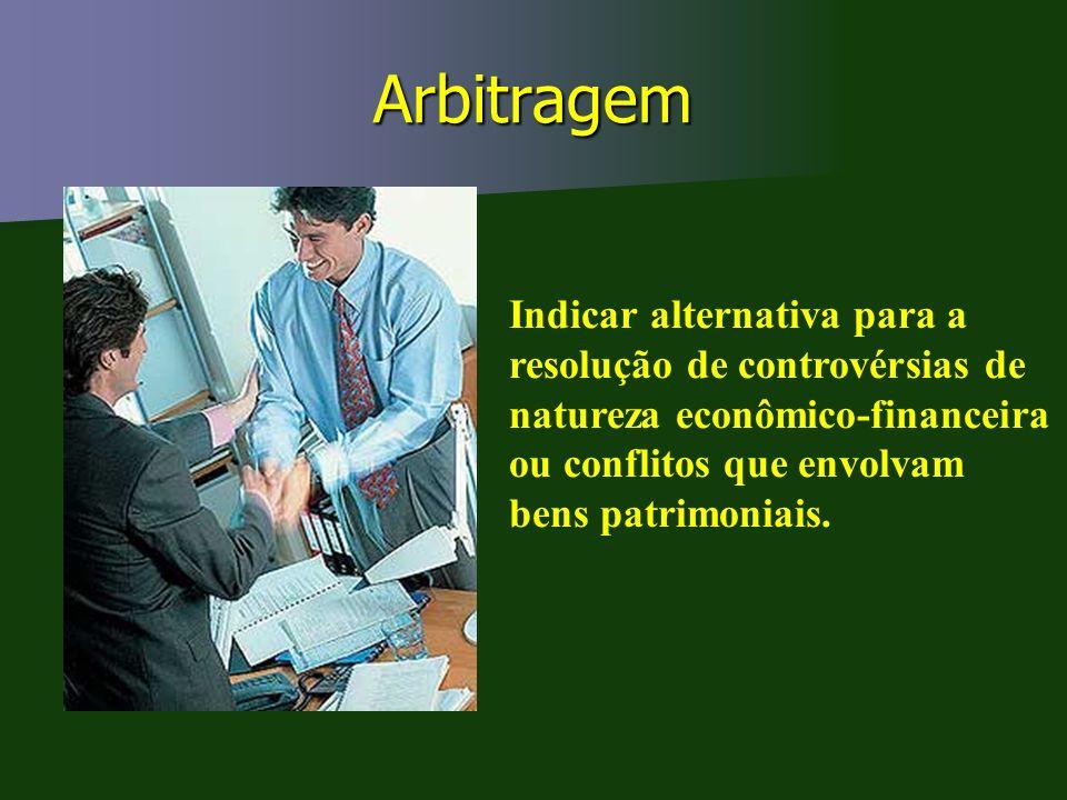 Arbitragem Indicar alternativa para a resolução de controvérsias de natureza econômico-financeira ou conflitos que envolvam bens patrimoniais.