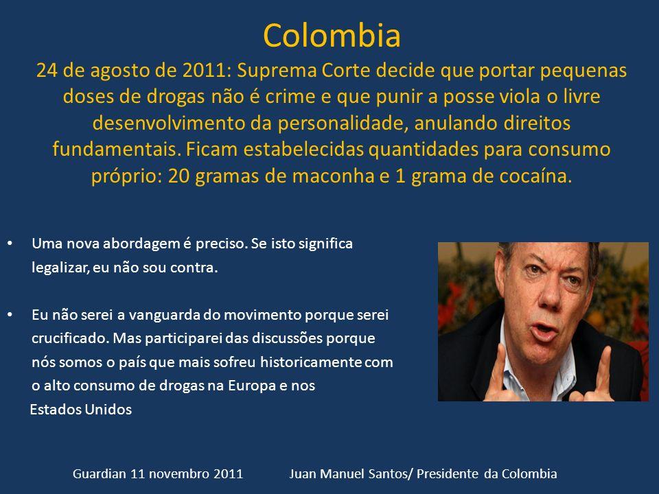 Colombia 24 de agosto de 2011: Suprema Corte decide que portar pequenas doses de drogas não é crime e que punir a posse viola o livre desenvolvimento da personalidade, anulando direitos fundamentais. Ficam estabelecidas quantidades para consumo próprio: 20 gramas de maconha e 1 grama de cocaína.