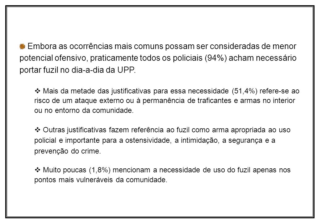 Embora as ocorrências mais comuns possam ser consideradas de menor potencial ofensivo, praticamente todos os policiais (94%) acham necessário portar fuzil no dia-a-dia da UPP.