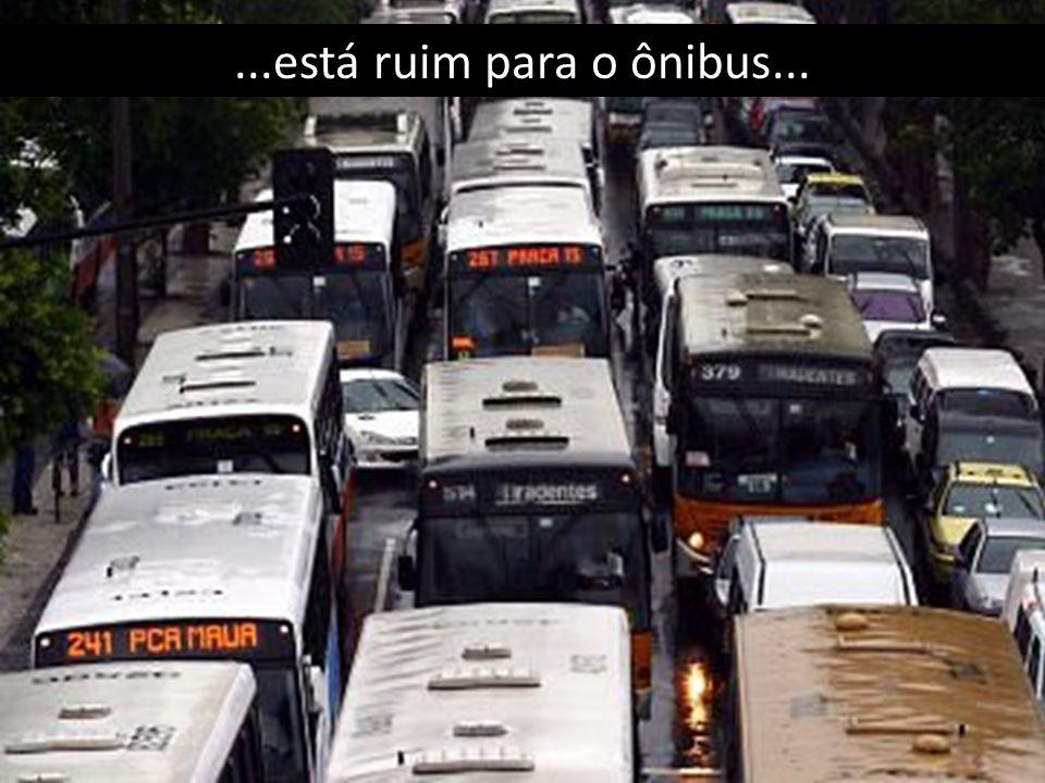 ...está ruim para o ônibus...