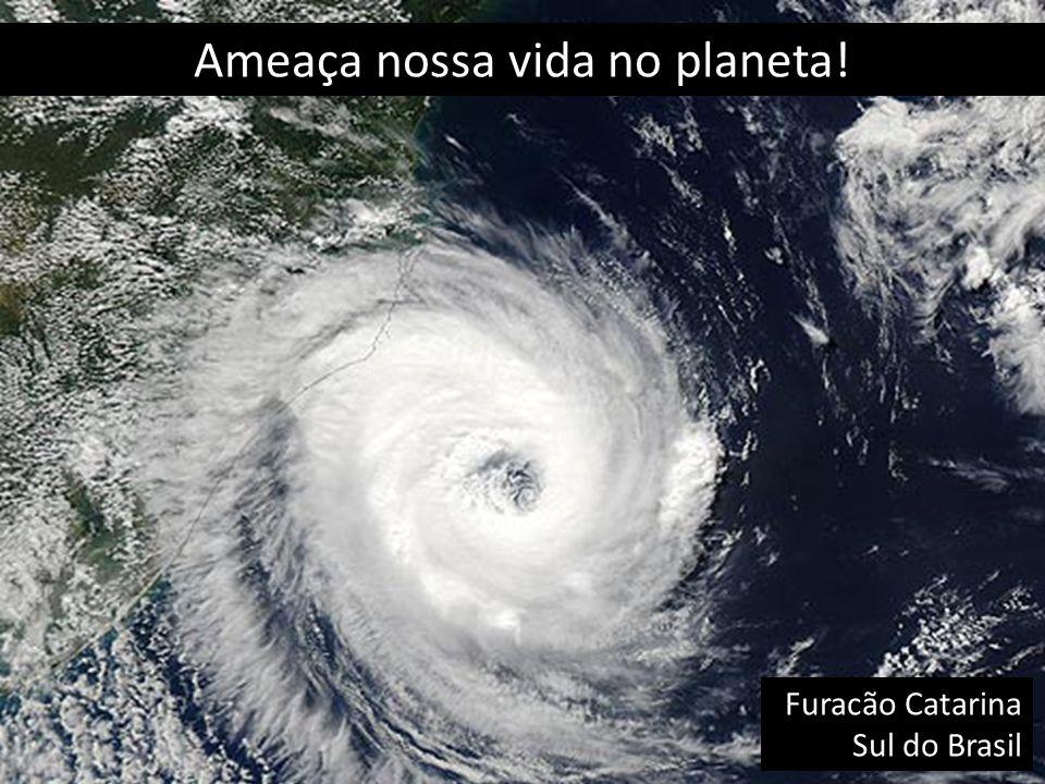 Ameaça nossa vida no planeta!