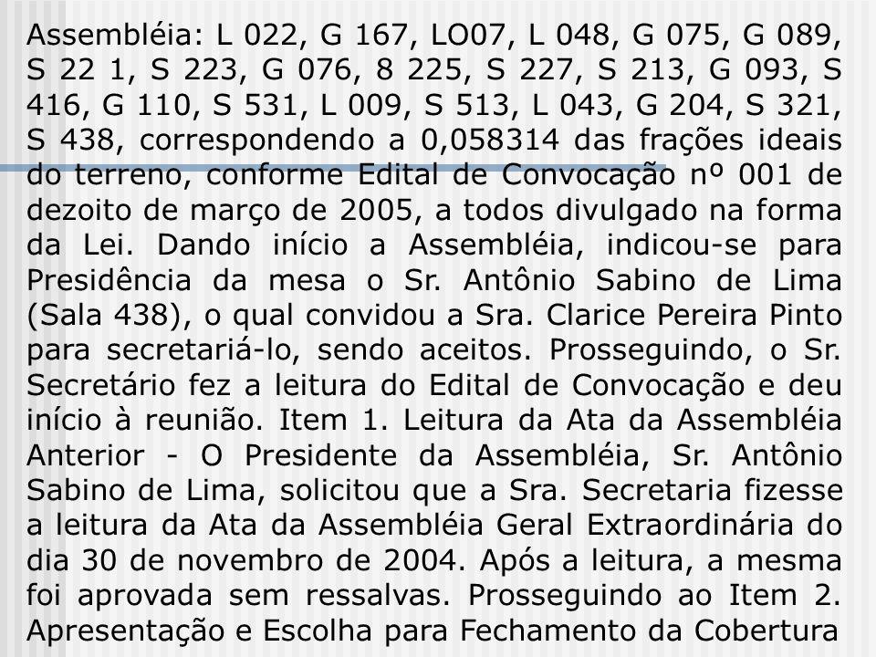 Assembléia: L 022, G 167, LO07, L 048, G 075, G 089, S 22 1, S 223, G 076, 8 225, S 227, S 213, G 093, S 416, G 110, S 531, L 009, S 513, L 043, G 204, S 321, S 438, correspondendo a 0,058314 das frações ideais do terreno, conforme Edital de Convocação nº 001 de dezoito de março de 2005, a todos divulgado na forma da Lei.