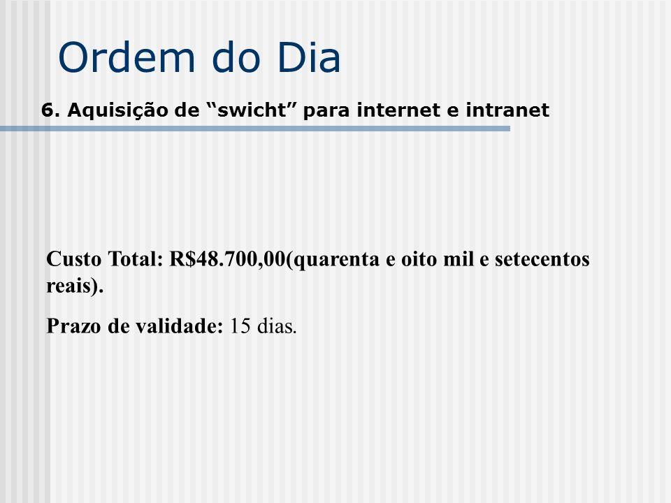 Ordem do Dia 6. Aquisição de swicht para internet e intranet. Custo Total: R$48.700,00(quarenta e oito mil e setecentos reais).