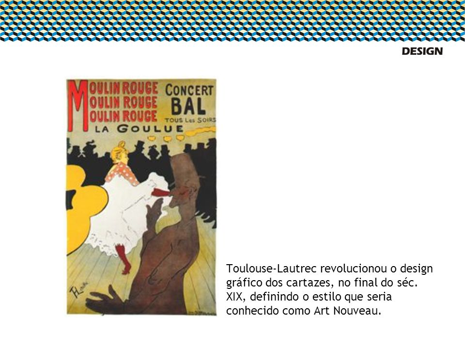 Toulouse-Lautrec revolucionou o design gráfico dos cartazes, no final do séc.